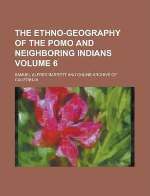 The Ethno-Geography of the Pomo and Neighboring Indians Volume 6