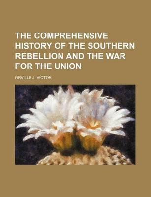 The Comprehensive History of the Southern Rebellion and the War for the Union
