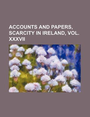 Accounts and Papers, Scarcity in Ireland, Vol. XXXVII