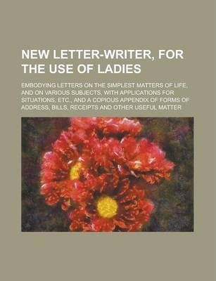 New Letter-Writer, for the Use of Ladies; Embodying Letters on the Simplest Matters of Life, and on Various Subjects, with Applications for Situations, Etc., and a Copious Appendix of Forms of Address, Bills, Receipts and Other Useful