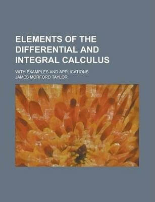 Elements of the Differential and Integral Calculus; With Examples and Applications