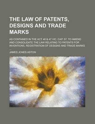 The Law of Patents, Designs and Trade Marks; As Contained in the ACT 46 & 47 Vic. Cap. 57, to Amend and Consolidate the Law Relating to Patents for Inventions, Registration of Designs and Trade Marks ...