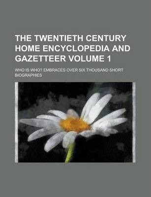 The Twentieth Century Home Encyclopedia and Gazetteer; Who Is Who? Embraces Over Six Thousand Short Biographies Volume 1