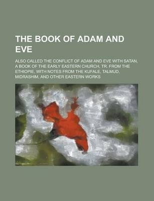 The Book of Adam and Eve; Also Called the Conflict of Adam and Eve with Satan, a Book of the Early Eastern Church, Tr. from the Ethiopie, with Notes from the Kufale, Talmud, Midrashim, and Other Eastern Works
