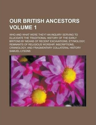 Our British Ancestors; Who and What Were They? an Inquiry Serving to Elucidate the Traditional History of the Early Britons by Means of Recent Excavations, Etymology, Remnants of Religious Worship, Inscriptions, Craniology, and Volume 1