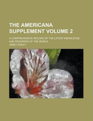 The Americana Supplement; A Comprehensive Record of the Latest Knowledge and Progress of the World Volume 2