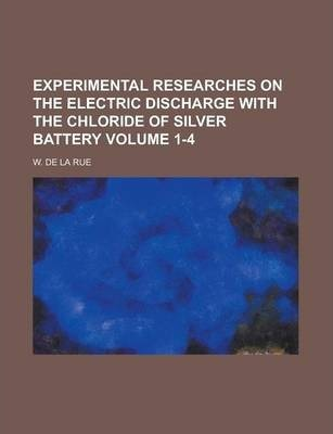 Experimental Researches on the Electric Discharge with the Chloride of Silver Battery Volume 1-4