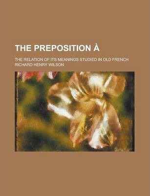The Preposition A; The Relation of Its Meanings Studied in Old French