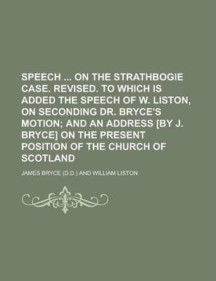 Speech on the Strathbogie Case. Revised. to Which Is Added the Speech of W. Liston, on Seconding Dr. Bryce's Motion