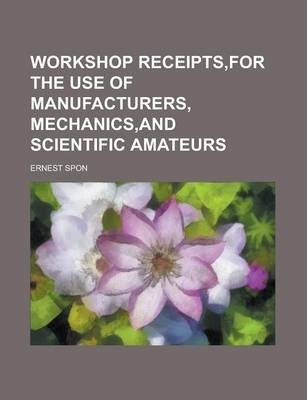Workshop Receipts, for the Use of Manufacturers, Mechanics, and Scientific Amateurs