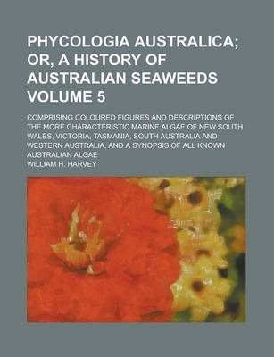 Phycologia Australica; Comprising Coloured Figures and Descriptions of the More Characteristic Marine Algae of New South Wales, Victoria, Tasmania, South Australia and Western Australia, and a Synopsis of All Known Australian Volume 5