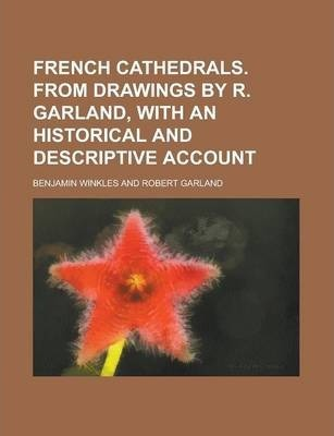 French Cathedrals. from Drawings by R. Garland, with an Historical and Descriptive Account
