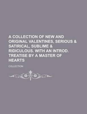 A Collection of New and Original Valentines, Serious & Satirical, Sublime & Ridiculous. with an Introd. Treatise by a Master of Hearts