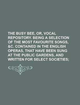 The Busy Bee, Or, Vocal Repository. Being a Selection of the Most Favourite Songs, &C. Contained in the English Operas, That Have Been Sung at the Public Gardens, and Written for Select Societies