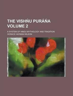 The Vish U Pura A; A System of Hindu Mythology and Tradition Volume 2
