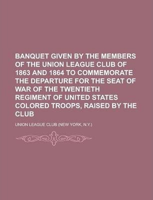 Banquet Given by the Members of the Union League Club of 1863 and 1864 to Commemorate the Departure for the Seat of War of the Twentieth Regiment of United States Colored Troops, Raised by the Club