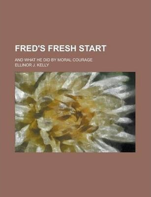 Fred's Fresh Start; And What He Did by Moral Courage