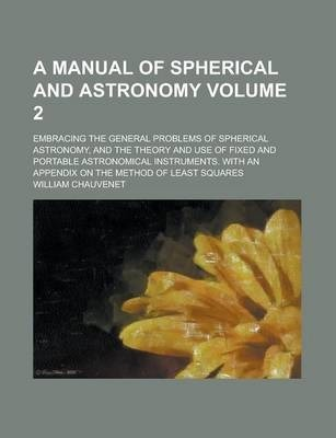 A Manual of Spherical and Astronomy; Embracing the General Problems of Spherical Astronomy, and the Theory and Use of Fixed and Portable Astronomical Instruments. with an Appendix on the Method of Least Squares Volume 2
