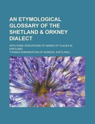 An Etymological Glossary of the Shetland & Orkney Dialect; With Some Derivations of Names of Places in Shetland