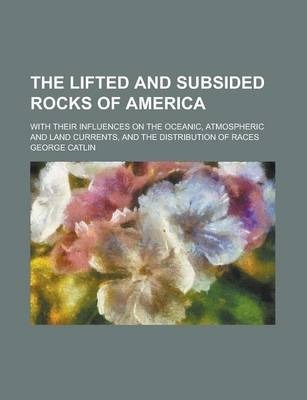 The Lifted and Subsided Rocks of America; With Their Influences on the Oceanic, Atmospheric and Land Currents, and the Distribution of Races