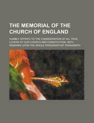 The Memorial of the Church of England; Humbly Offer'd to the Consideration of All True Lovers of Our Church and Constitution. with Remarks Upon the Whole Paragraph by Paragraph