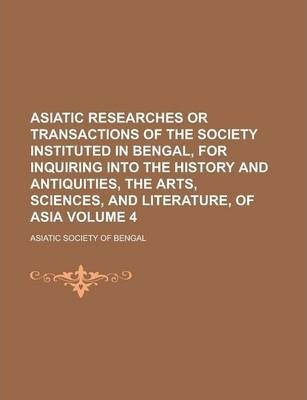 Asiatic Researches or Transactions of the Society Instituted in Bengal, for Inquiring Into the History and Antiquities, the Arts, Sciences, and Literature, of Asia Volume 4