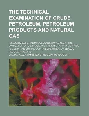 The Technical Examination of Crude Petroleum, Petroleum Products and Natural Gas; Including Also the Procedures Employed in the Evaluation of Oil-Shale and the Laboratory Methods in Use in the Control of the Operation of Benzol-Recovery