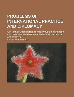 Problems of International Practice and Diplomacy; With Special Reference to the Hague Conferences and Conventions and Other General International Agre