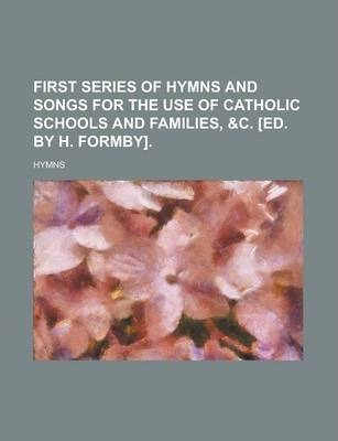 First Series of Hymns and Songs for the Use of Catholic Schools and Families, &C. [Ed. by H. Formby]