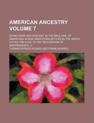 American Ancestry; Giving Name and Descent, in the Male Line, of Americans Whose Ancestors Settled in the United States Previous to the Declaration of Independence, a Volume 7