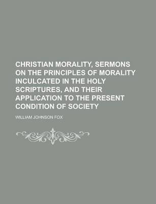 Christian Morality, Sermons on the Principles of Morality Inculcated in the Holy Scriptures, and Their Application to the Present Condition of Society