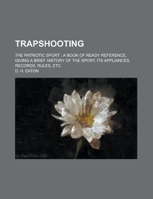 Trapshooting; The Patriotic Sport a Book of Ready Reference, Giving a Brief History of the Sport, Its Appliances, Records, Rules, Etc