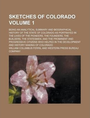 Sketches of Colorado; Being an Analytical Summary and Biographical History of the State of Colorado as Portrayed in the Lives of the Pioneers, the Founders, the Builders, the Statesmen, and the Prominent and Progressive Citizens Volume 1