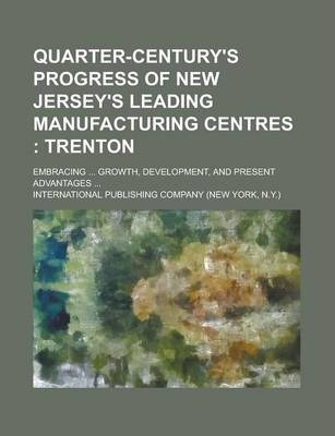 Quarter-Century's Progress of New Jersey's Leading Manufacturing Centres; Embracing ... Growth, Development, and Present Advantages ...
