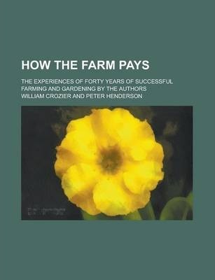 How the Farm Pays; The Experiences of Forty Years of Successful Farming and Gardening by the Authors
