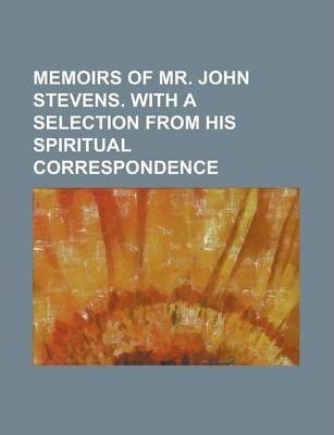 Memoirs of Mr. John Stevens. with a Selection from His Spiritual Correspondence