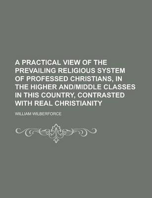 A Practical View of the Prevailing Religious System of Professed Christians, in the Higher And-Middle Classes in This Country, Contrasted with Real Christianity