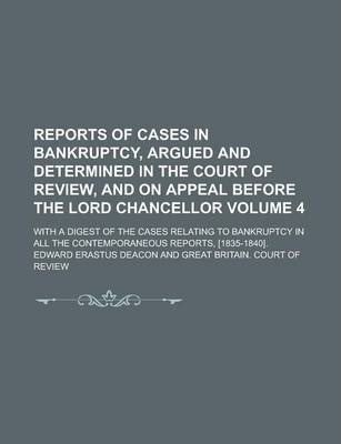 Reports of Cases in Bankruptcy, Argued and Determined in the Court of Review, and on Appeal Before the Lord Chancellor; With a Digest of the Cases Relating to Bankruptcy in All the Contemporaneous Reports, [1835-1840]. Volume 4
