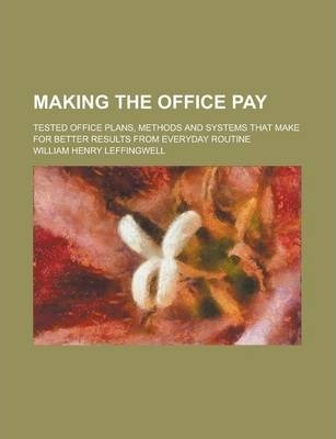 Making the Office Pay; Tested Office Plans, Methods and Systems That Make for Better Results from Everyday Routine