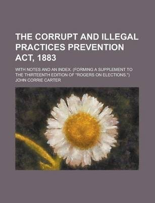 """The Corrupt and Illegal Practices Prevention ACT, 1883; With Notes and an Index. (Forming a Supplement to the Thirteenth Edition of """"Rogers on Elections."""")"""