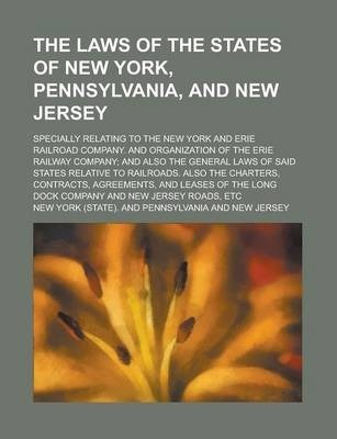 The Laws of the States of New York, Pennsylvania, and New Jersey; Specially Relating to the New York and Erie Railroad Company. and Organization of the Erie Railway Company; And Also the General Laws of Said States Relative to Railroads.