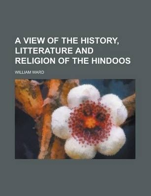 A View of the History, Litterature and Religion of the Hindoos