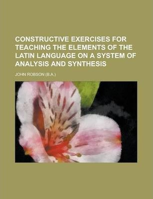 Constructive Exercises for Teaching the Elements of the Latin Language on a System of Analysis and Synthesis