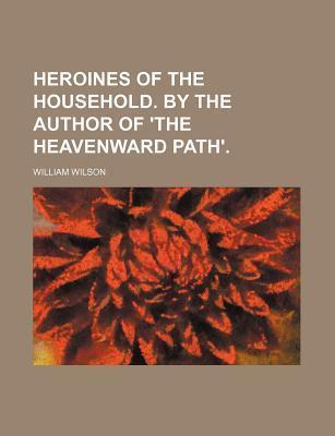 Heroines of the Household. by the Author of 'The Heavenward Path'