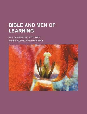 Bible and Men of Learning; In a Course of Lectures
