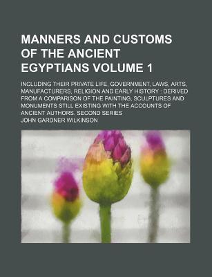 Manners and Customs of the Ancient Egyptians; Including Their Private Life, Government, Laws, Arts, Manufacturers, Religion and Early History Derived from a Comparison of the Painting, Sculptures and Monuments Still Existing Volume 1