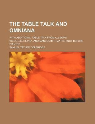 """The Table Talk and Omniana; With Additional Table Talk from Allsop's """"Recollections,"""" and Manuscript Matter Not Before Printed"""