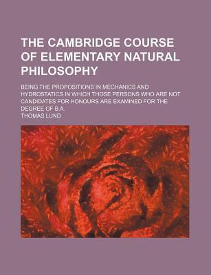 The Cambridge Course of Elementary Natural Philosophy; Being the Propositions in Mechanics and Hydrostatics in Which Those Persons Who Are Not Candidates for Honours Are Examined for the Degree of B.A.