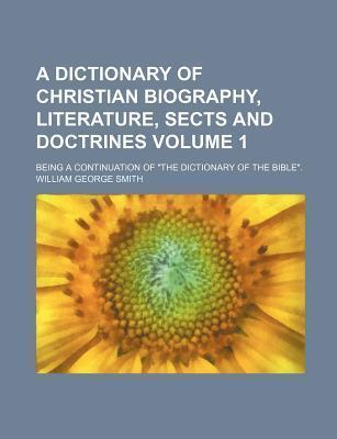 """A Dictionary of Christian Biography, Literature, Sects and Doctrines; Being a Continuation of """"The Dictionary of the Bible."""" Volume 1"""
