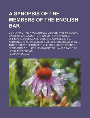 A Synopsis of the Members of the English Bar; Containing Their Academical Degree, Inns of Court, Dates of Call, Courts in Which They Practise, Official Appointments, Circuits, Chambers, &C., Arranged in Alphabetical and Chronological